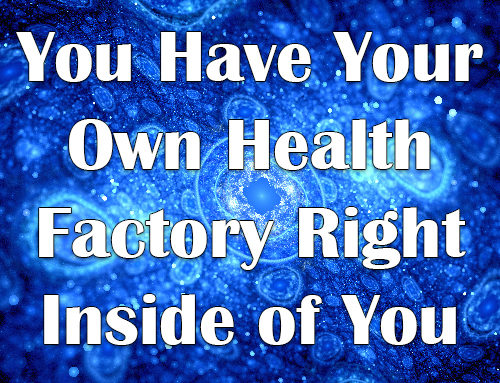 You Have Your Own Health Factory Right Inside of You